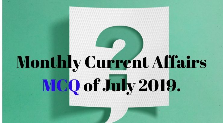 Monthly Current Affairs MCQ of July 2019.