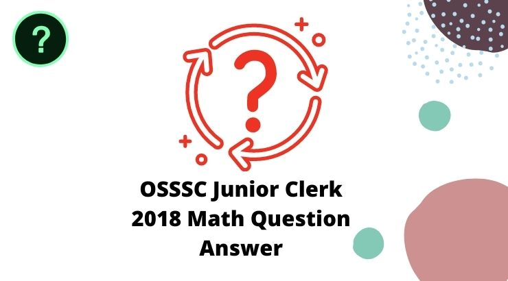 OSSSC Junior Clerk 2018 Math Question Answer